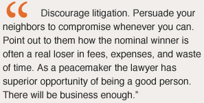 Discourage litigation. Persuade your neighbors to compromise whenever you can. Point out to them how the nominal winner is often a real loser in fees, expenses, and waste of time. As a peacemaker the lawyer has superior opportunity of being a good person. There will be business enough.